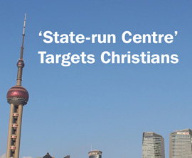 CHINA: 'State-run Centre' Targets Christians