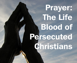 Prayer: The Life Blood of Persecuted Christians